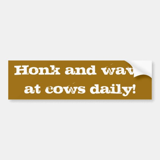 Honk and wave at cows daily! bumper sticker