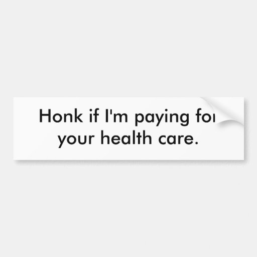"""Honk if I'm paying for your health care."" Bumper Sticker"