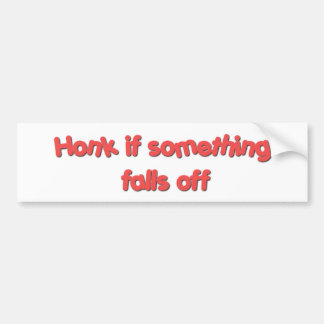 Honk if something falls off bumper sticker