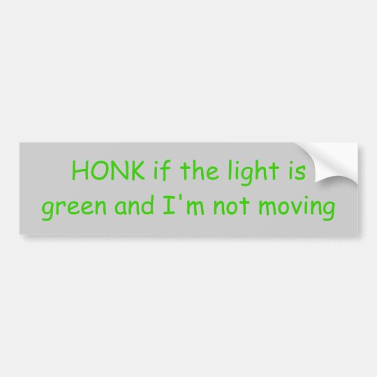 HONK if the light is green and I'm not moving Bumper Sticker