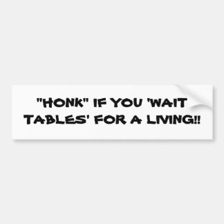 """HONK"" IF YOU 'WAIT TABLES' FOR A LIVING!! BUMPER STICKER"