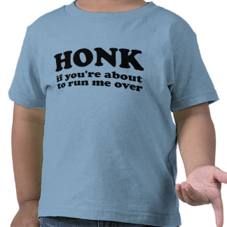 Honk - If You're About To Run Me Over T-shirt