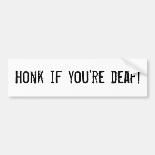 honk if you're deaf! bumper stickers