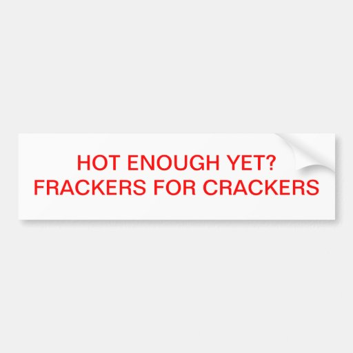 HOT ENOUGH YET   FRACKERS FOR CRACKERS BUMPER STICKER