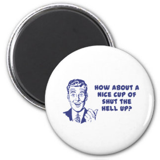 How About A Nice Cup of Shut The Hell Up? Refrigerator Magnets