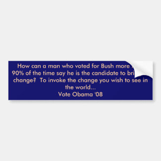 How can a man who voted for Bush more than 90% ... Bumper Sticker