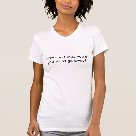 How can I miss you if you won't go away?  T-Shirt