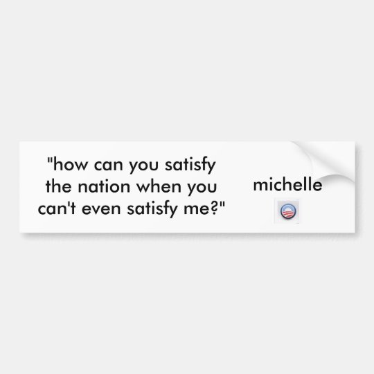 """how can you satisfy a nation? bumper sticker"