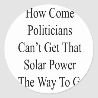 How Come Politicians Can't Get That Solar Power Is Classic Round Sticker