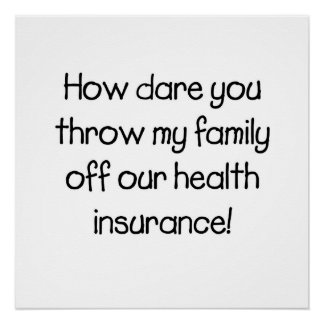 How dare you throw my family off our healthcare