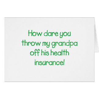 How Dare you Throw my Grandpa off his Health Insur Card