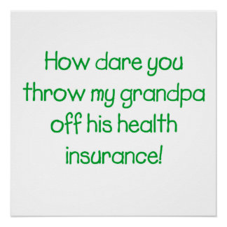 How dare you throw my Grandpa off his healthcare Poster