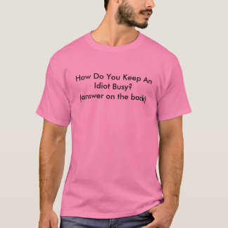How Do You Keep An Idiot Busy? (answer on the b... T-Shirt