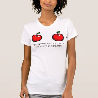 HOW DO YOU LIKE, THESE APPLES? T-Shirt