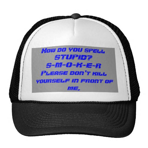 How do you spell STUPID?S-M-O-K-E-RPlease don't... Mesh Hat