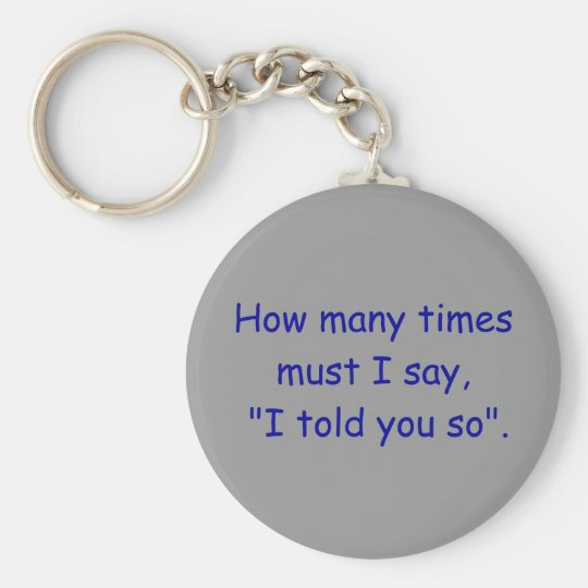 """How many times must I say, """"I told you so"""". Basic Round Button Key Ring"""