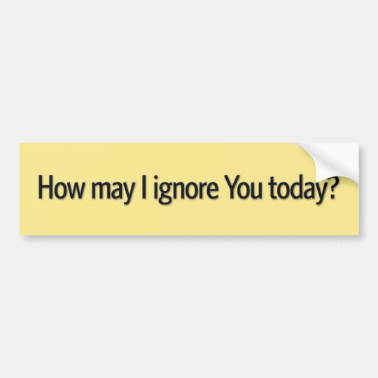 How may i ignore you today bumper sticker
