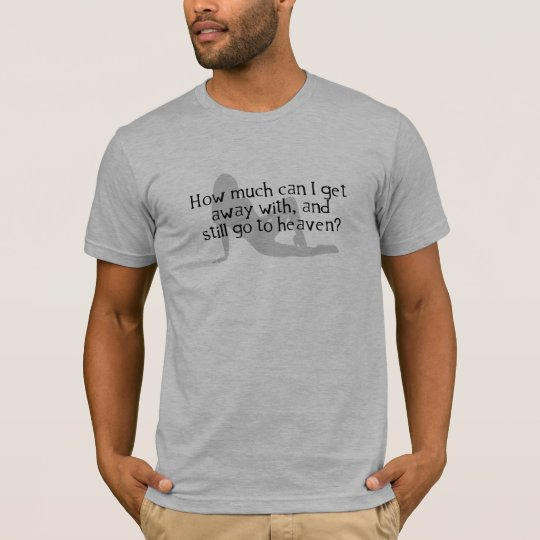How Much Can I Get Away With & Still Go To Heaven? T-Shirt