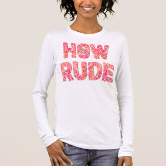 How Rude Long Sleeve T-Shirt