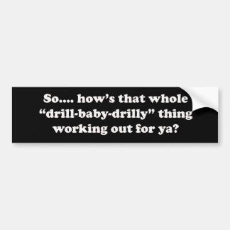 How s that drill baby drilly thing working for ya bumper sticker