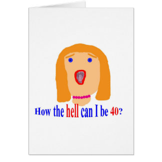 How the hell can I be 40? Card