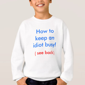 How to keep an idiot busy! sweatshirt