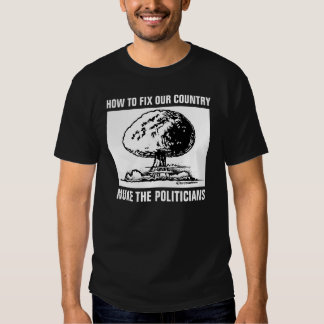 How to Save Our Country: Nuke the Politicians Tshirts