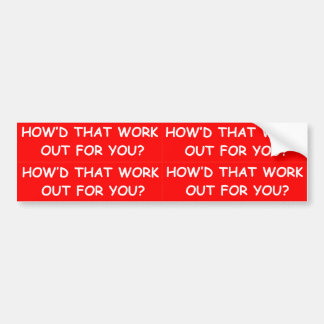 HOW'D THAT WORK OUT FOR YOU? POLITICAL BUMPER BUMPER STICKERS