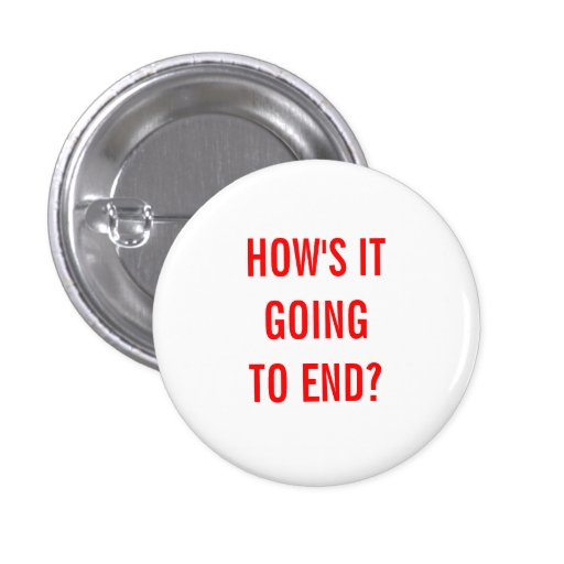 How's It Going To End? Pin