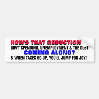 HOW'S THE REDUCTION IN DEBT & UNEMPLOYMENT COMING? BUMPER STICKER