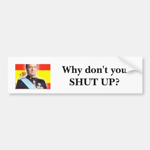 "HRM King Carlos of Spain: ""Why don't you shut up?"" Bumper Stickers"