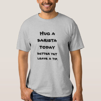 Hug a baristavtoday, better yet leave a tip. tshirts