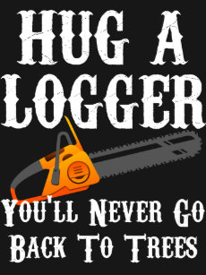 4318b418 Hug A Logger You'll Never Go Back To Trees T-Shirt