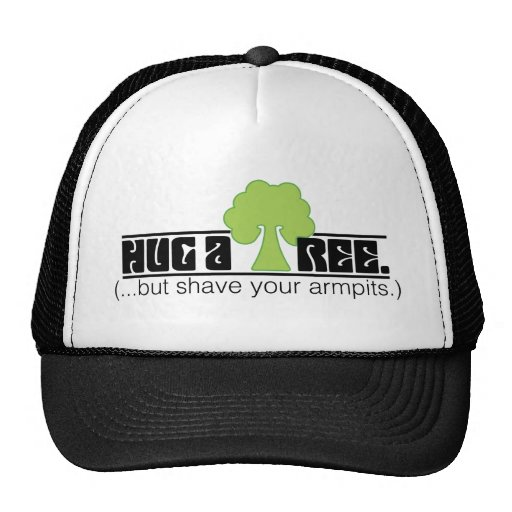 Hug A Tree - But Shave Your Arm Pits - Tree Hugger Trucker Hat