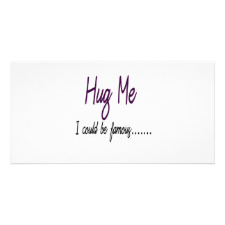 Hug Me I Could Be Famous Photo Greeting Card