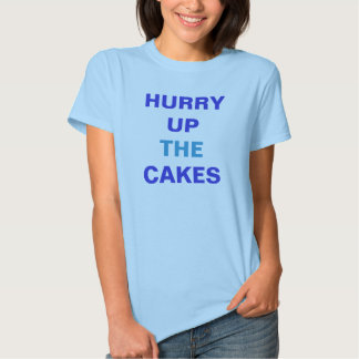 HURRY UP THE CAKES T-SHIRTS