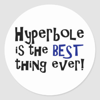 Hyperbole is the best thing ever! round sticker