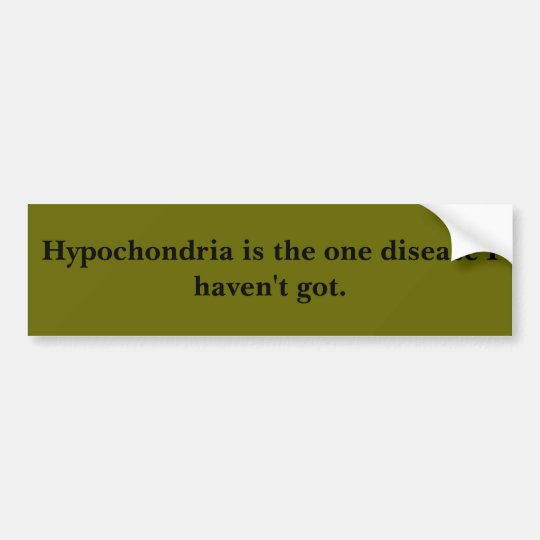 Hypochondria is the one disease I haven't got. Bumper Sticker