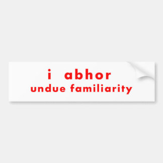 "I Abhor Undue Familiarity 11""x3"" Bumper Sticker"