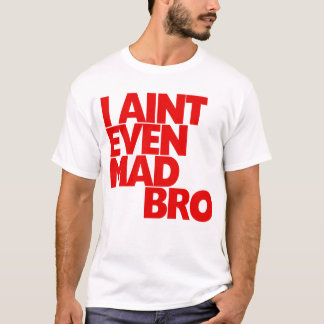 I Ain't Even Mad Bro T-Shirt