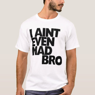 I Aint even mad bro T-Shirt