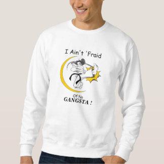 I Ain't Fraid of No Gansta! Sweatshirt