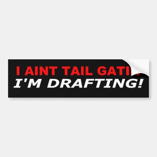 I aint tail gatin' - I'm Drafting Bumper Sticker