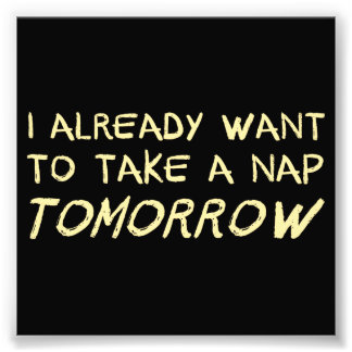 I Already Want To Take A Nap Tomorrow Photo Print