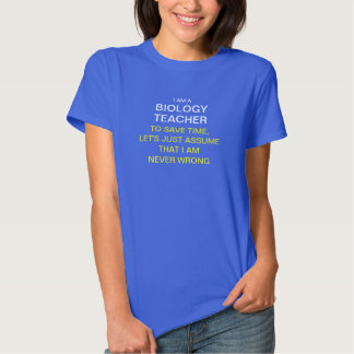I am a Biology teacher to save time, let's just as T Shirts