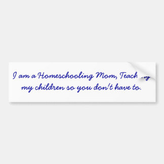 I am a Homeschooling Mom, Teaching my children ... Bumper Sticker