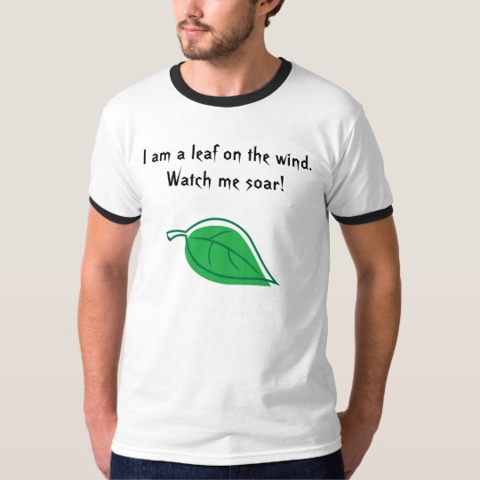 I am a leaf on the wind. Watch