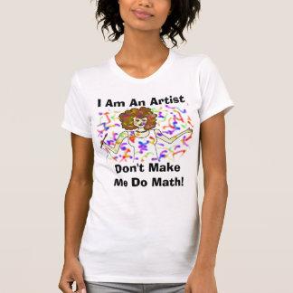 I Am An Artist, Don't Make Me Do Math! T-Shirt
