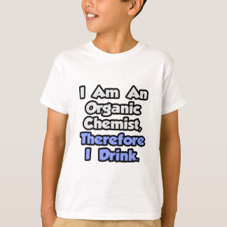 I Am An Organic Chemist, Therefore I Drink T-Shirt