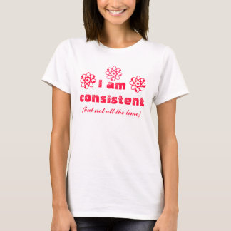 I am consistent (but not all the time) shirt